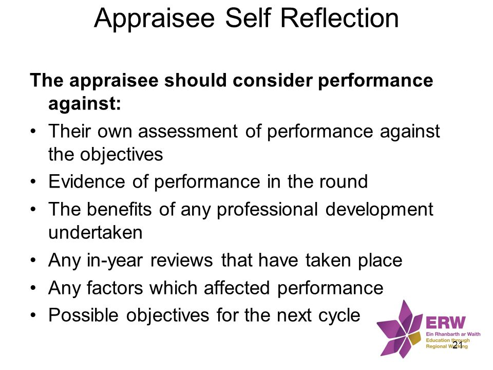 Appraisee Self Reflection The appraisee should consider performance against: Their own assessment of performance against the objectives Evidence of pe