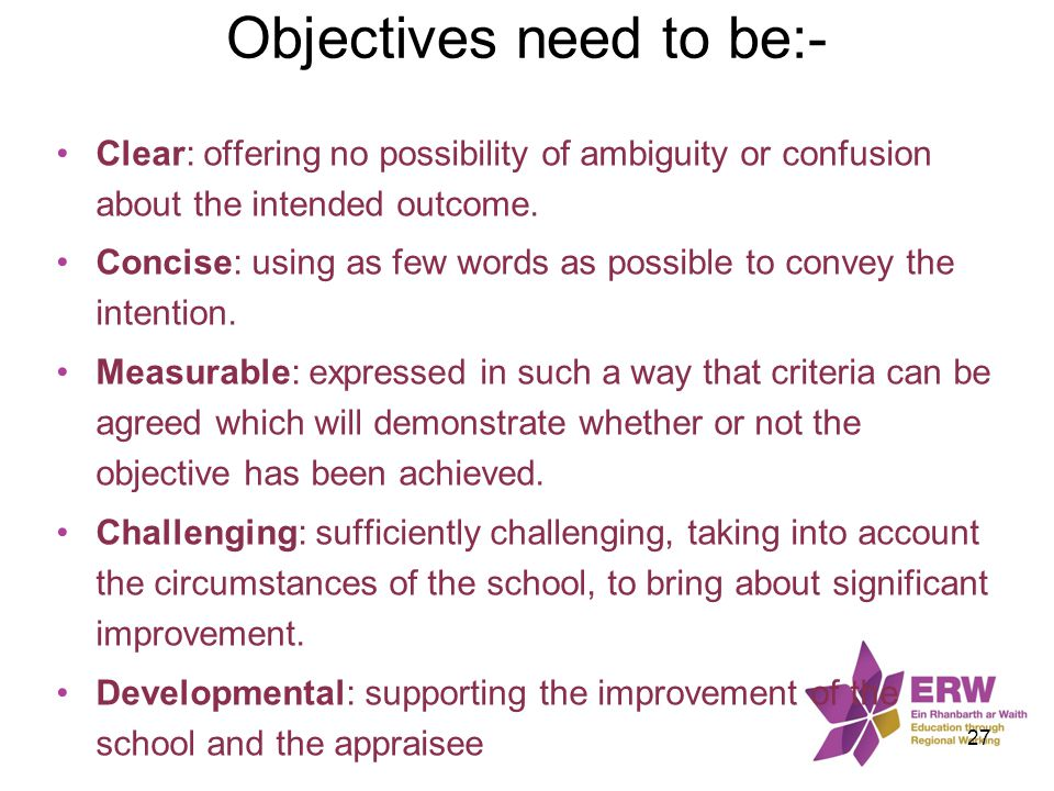 Objectives need to be:- Clear: offering no possibility of ambiguity or confusion about the intended outcome. Concise: using as few words as possible t