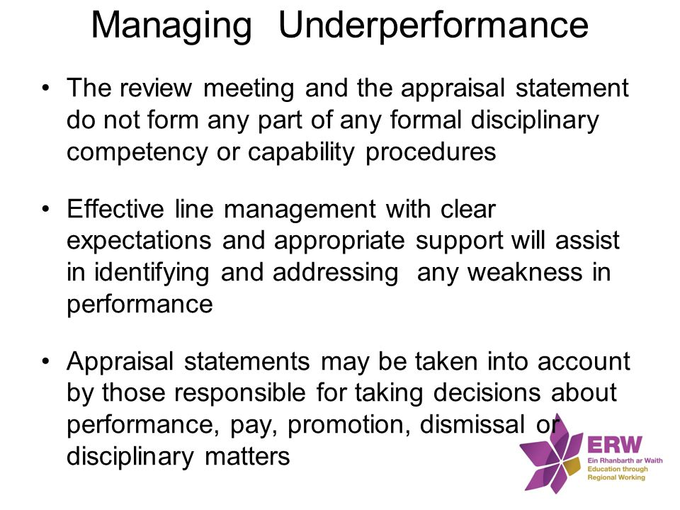Managing Underperformance The review meeting and the appraisal statement do not form any part of any formal disciplinary competency or capability proc