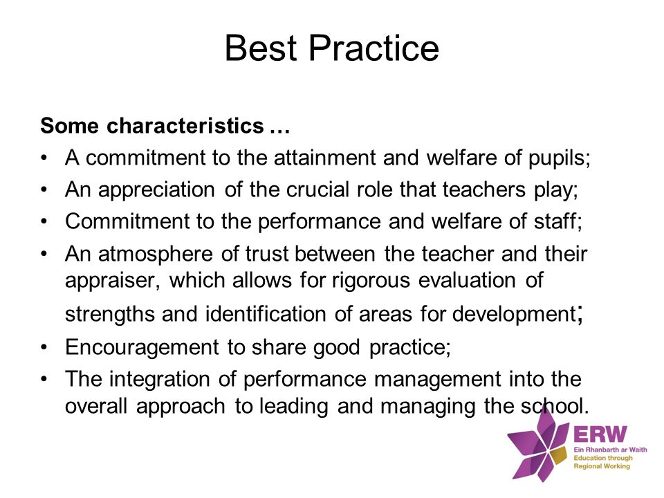 Best Practice Some characteristics … A commitment to the attainment and welfare of pupils; An appreciation of the crucial role that teachers play; Com