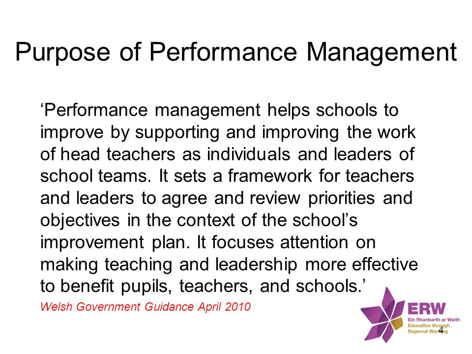 Purpose of Performance Management 'Performance management helps schools to improve by supporting and improving the work of head teachers as individual