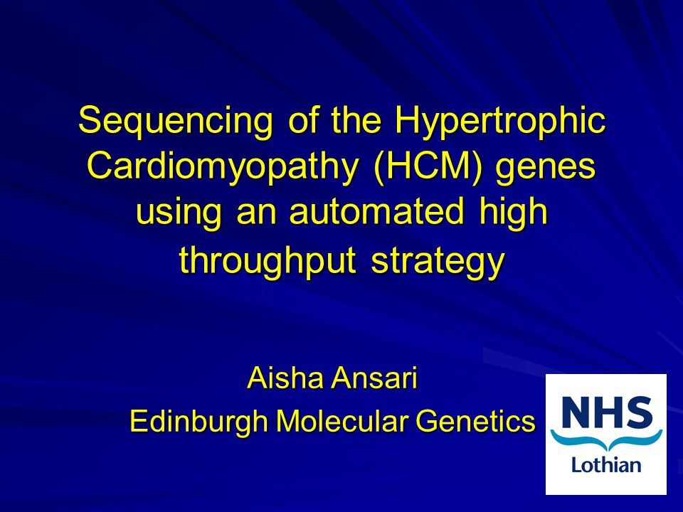 Sequencing of the Hypertrophic Cardiomyopathy (HCM) genes using an automated high throughput strategy Aisha Ansari Edinburgh Molecular Genetics