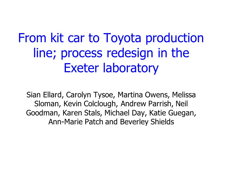 From kit car to Toyota production line; process redesign in the Exeter laboratory Sian Ellard, Carolyn Tysoe, Martina Owens, Melissa Sloman, Kevin Colclough, Andrew Parrish, Neil Goodman, Karen Stals, Michael Day, Katie Guegan, Ann-Marie Patch and Beverley Shields