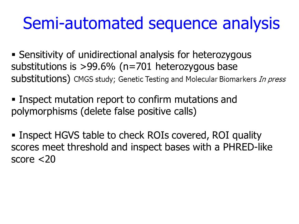 Semi-automated sequence analysis  Sensitivity of unidirectional analysis for heterozygous substitutions is >99.6% (n=701 heterozygous base substitutions) CMGS study; Genetic Testing and Molecular Biomarkers In press  Inspect mutation report to confirm mutations and polymorphisms (delete false positive calls)  Inspect HGVS table to check ROIs covered, ROI quality scores meet threshold and inspect bases with a PHRED-like score <20