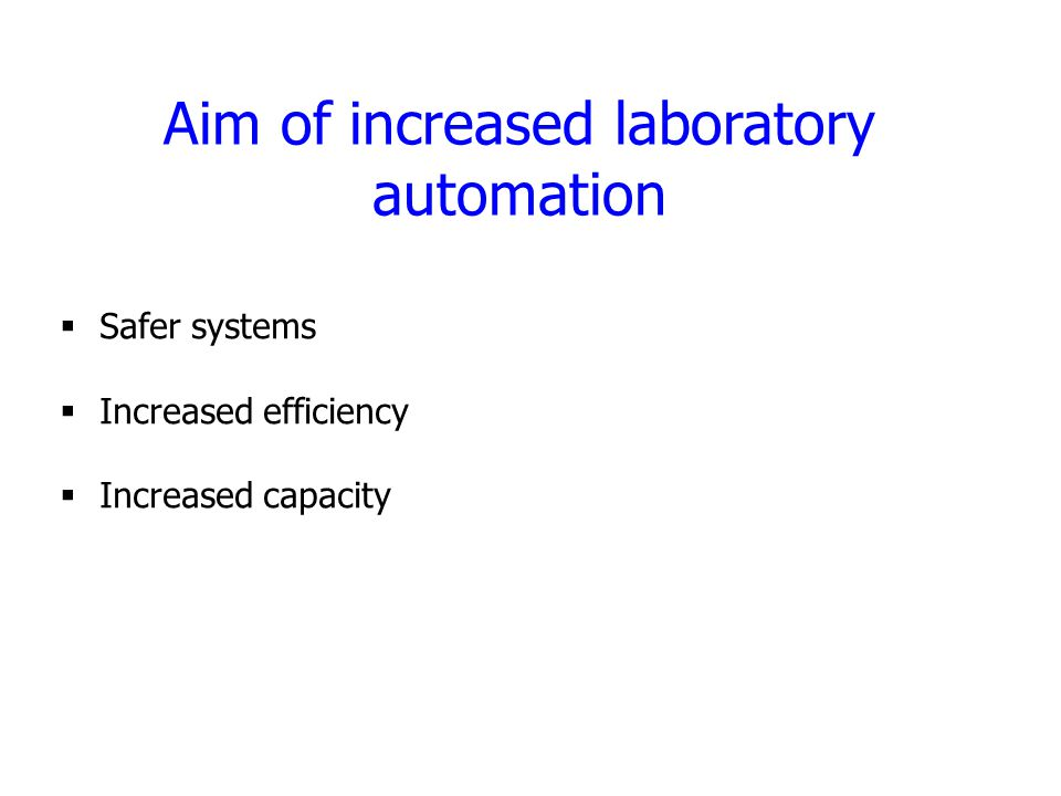 Aim of increased laboratory automation  Safer systems  Increased efficiency  Increased capacity
