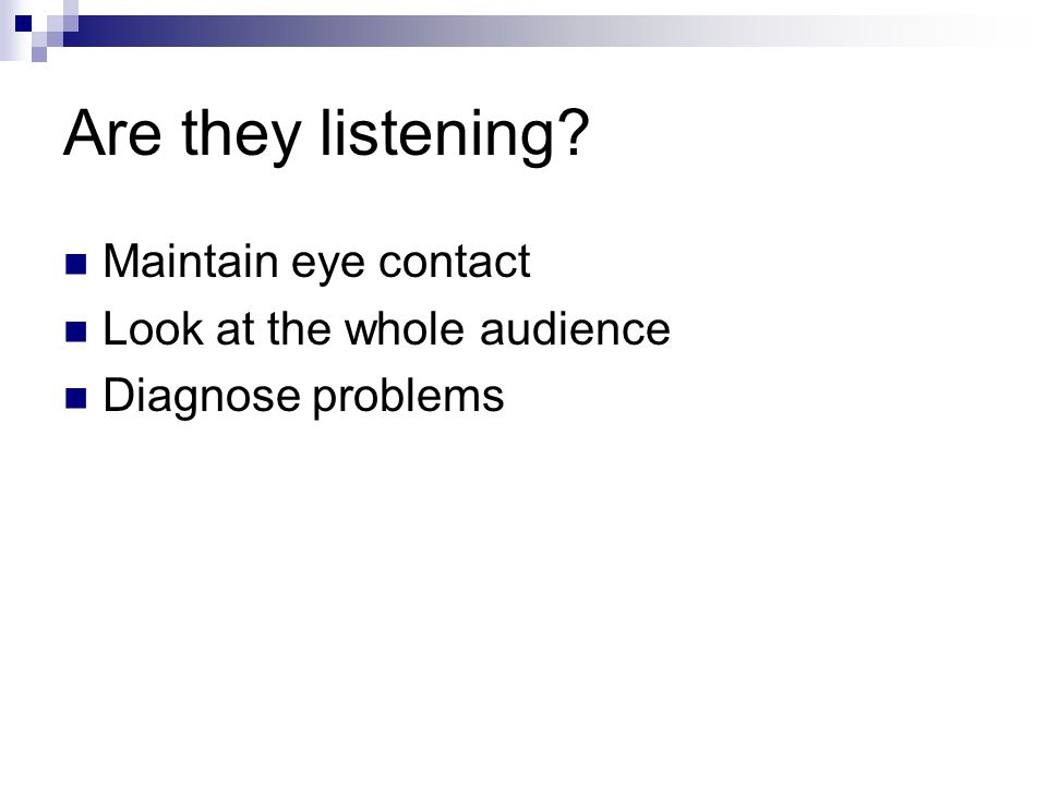 Are they listening Maintain eye contact Look at the whole audience Diagnose problems
