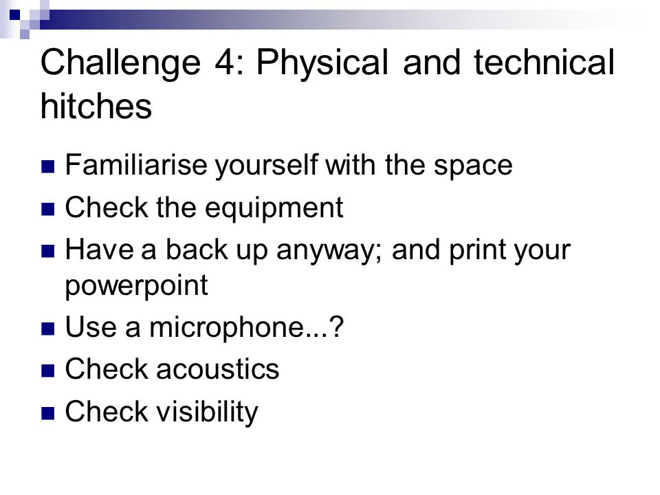 Challenge 4: Physical and technical hitches Familiarise yourself with the space Check the equipment Have a back up anyway; and print your powerpoint Use a microphone....