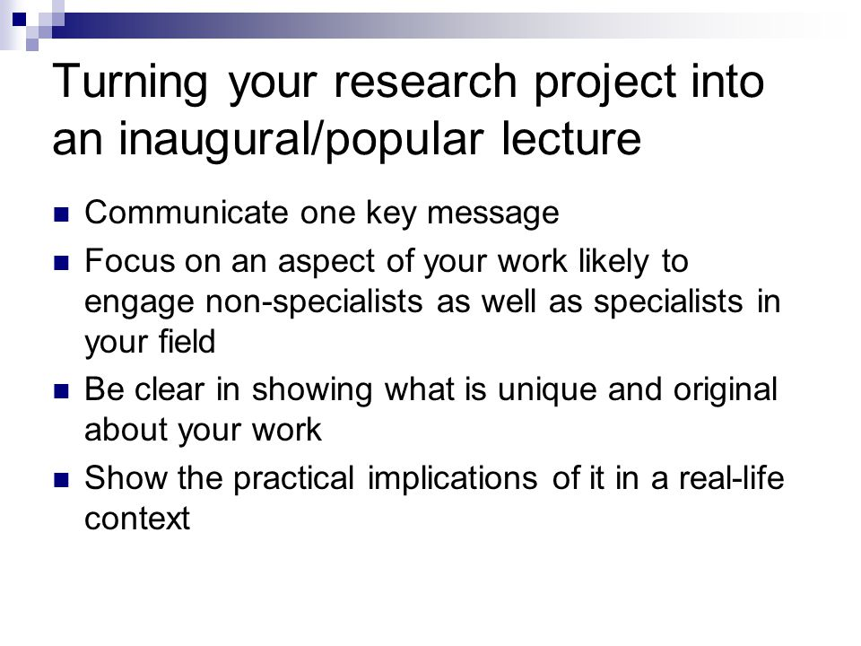 Turning your research project into an inaugural/popular lecture Communicate one key message Focus on an aspect of your work likely to engage non-specialists as well as specialists in your field Be clear in showing what is unique and original about your work Show the practical implications of it in a real-life context