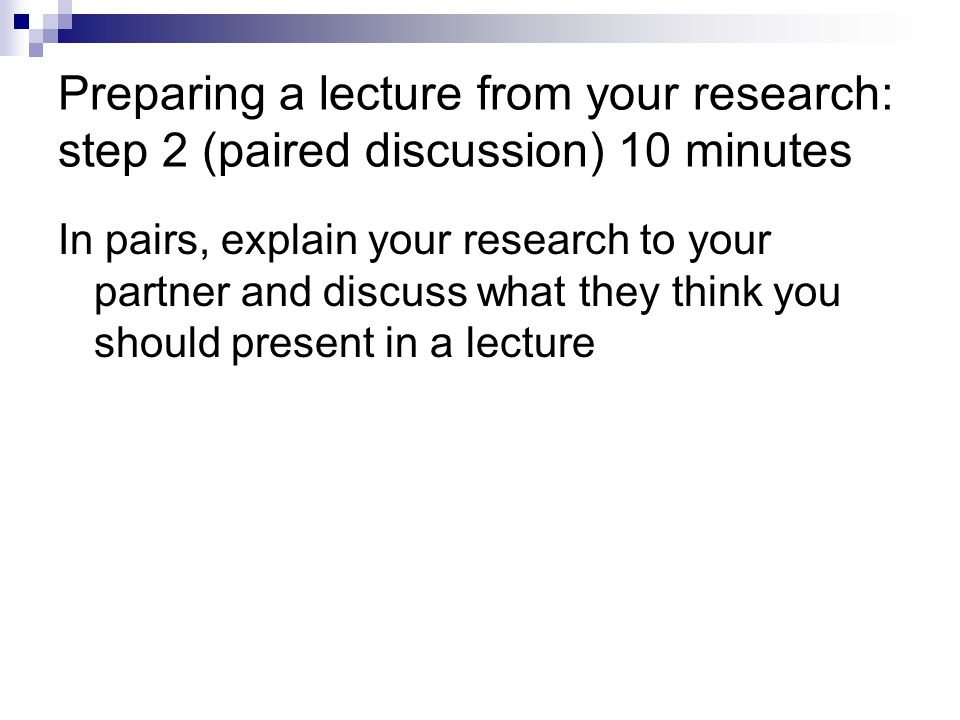 Preparing a lecture from your research: step 2 (paired discussion) 10 minutes In pairs, explain your research to your partner and discuss what they think you should present in a lecture