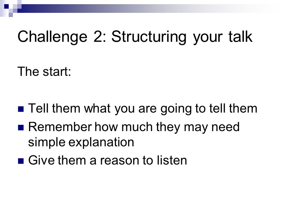 Challenge 2: Structuring your talk The start: Tell them what you are going to tell them Remember how much they may need simple explanation Give them a reason to listen