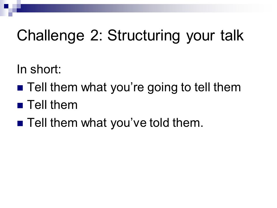 Challenge 2: Structuring your talk In short: Tell them what you're going to tell them Tell them Tell them what you've told them.
