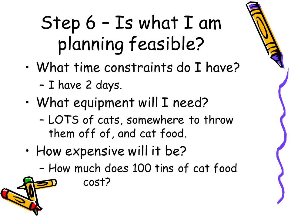 Step 6 – Is what I am planning feasible.What time constraints do I have.