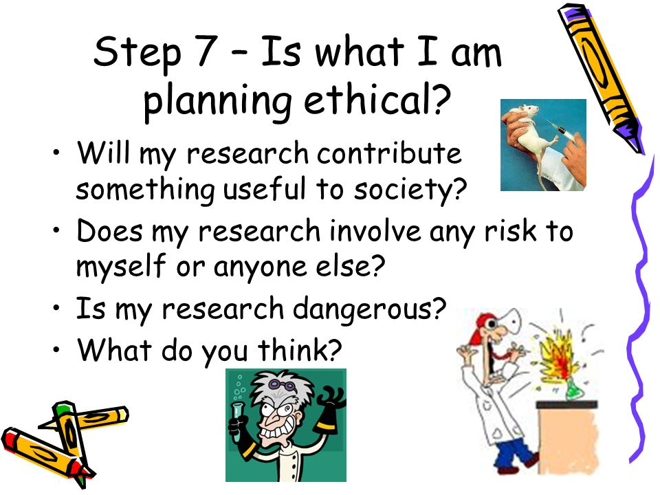 Step 7 – Is what I am planning ethical.Will my research contribute something useful to society.