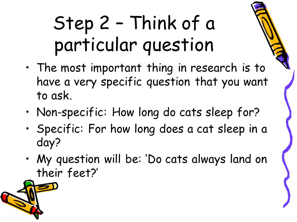 Step 2 – Think of a particular question The most important thing in research is to have a very specific question that you want to ask.