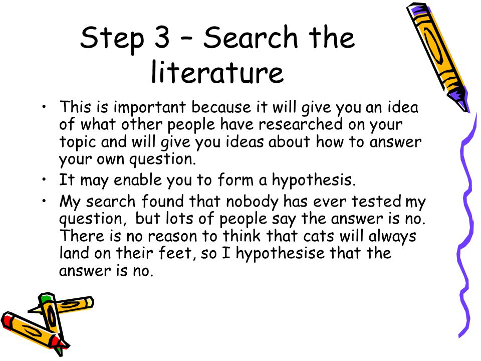 Step 3 – Search the literature This is important because it will give you an idea of what other people have researched on your topic and will give you ideas about how to answer your own question.