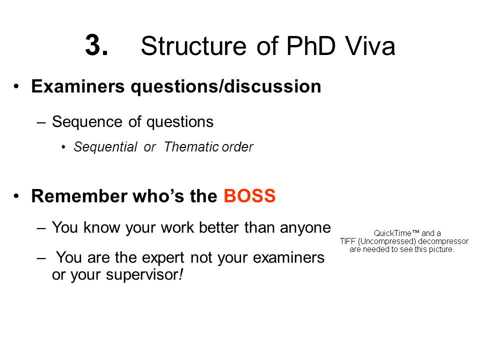 3. Structure of PhD Viva Examiners questions/discussion –Sequence of questions Sequential or Thematic order Remember who's the BOSS –You know your wor