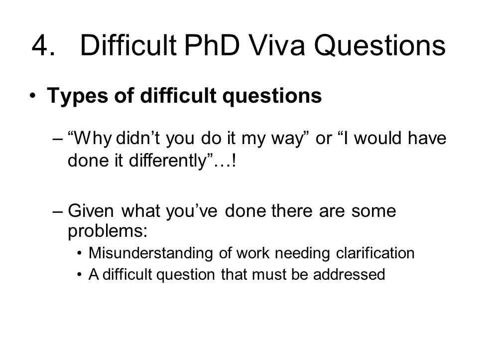 4.Difficult PhD Viva Questions Types of difficult questions –Given what you've done there are some problems: Misunderstanding of work needing clarific