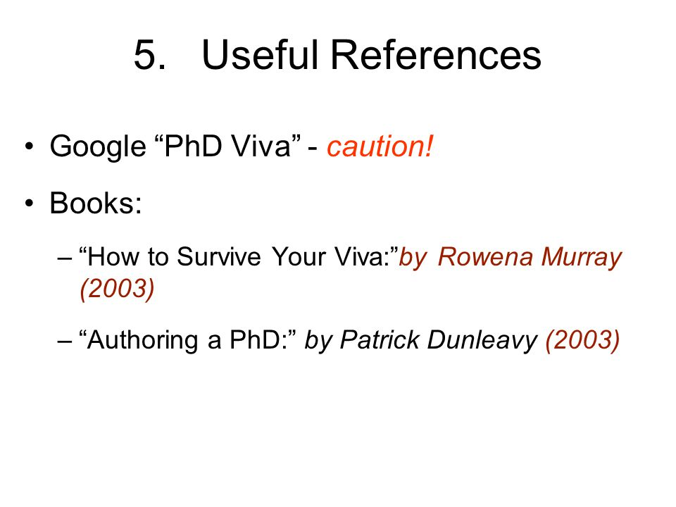 "5.Useful References Google ""PhD Viva"" - caution! Books: –""How to Survive Your Viva:""by Rowena Murray (2003) –""Authoring a PhD:"" by Patrick Dunleavy (2"