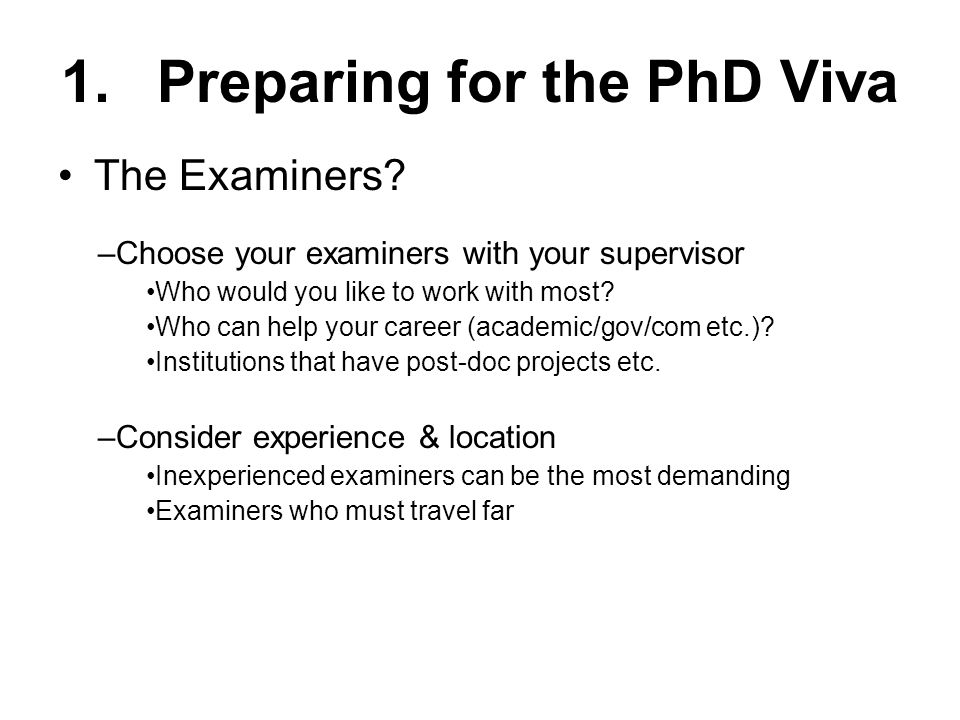 The Examiners? 1.Preparing for the PhD Viva –Choose your examiners with your supervisor Who would you like to work with most? Who can help your career