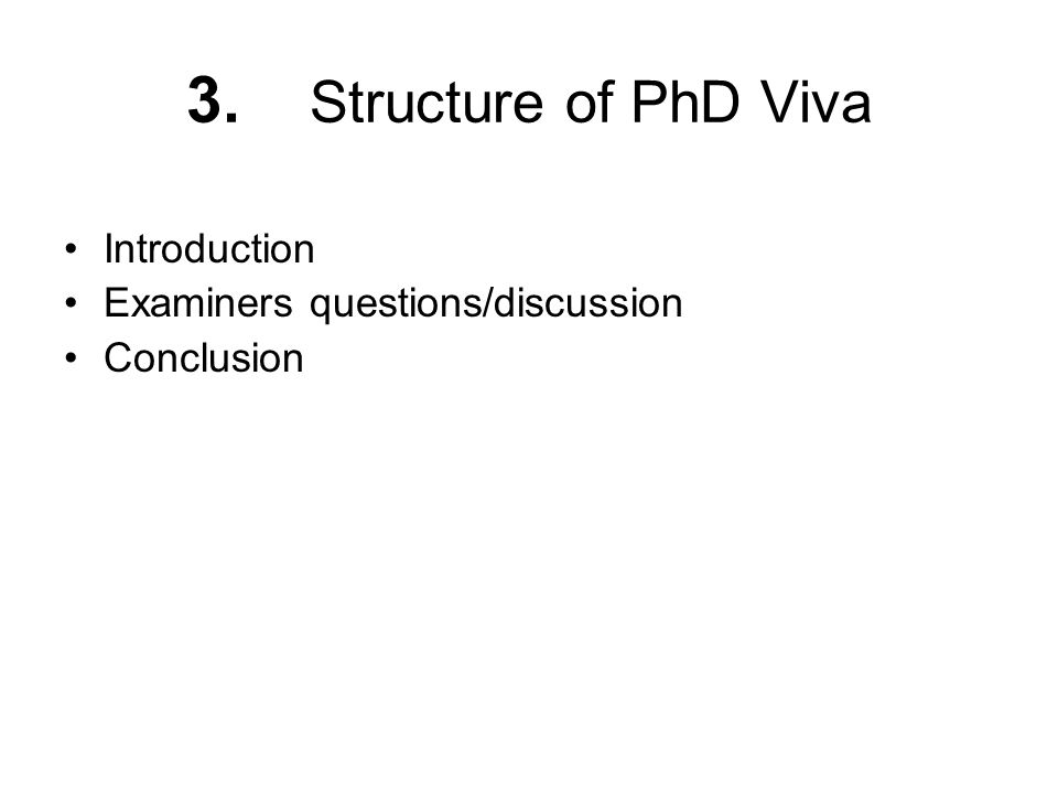 3. Structure of PhD Viva Introduction Examiners questions/discussion Conclusion