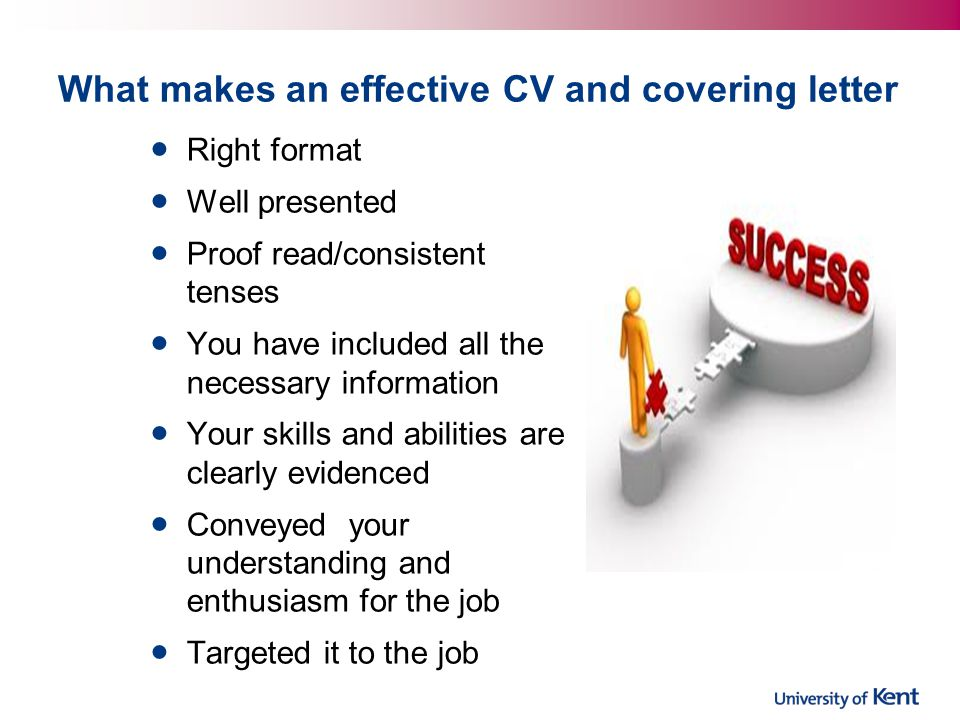 What makes an effective CV and covering letter Right format Well presented Proof read/consistent tenses You have included all the necessary information Your skills and abilities are clearly evidenced Conveyed your understanding and enthusiasm for the job Targeted it to the job