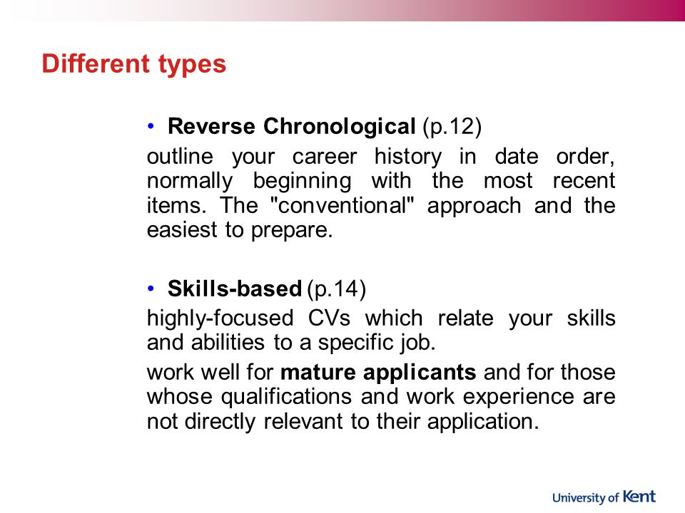 Different types Reverse Chronological (p.12) outline your career history in date order, normally beginning with the most recent items.