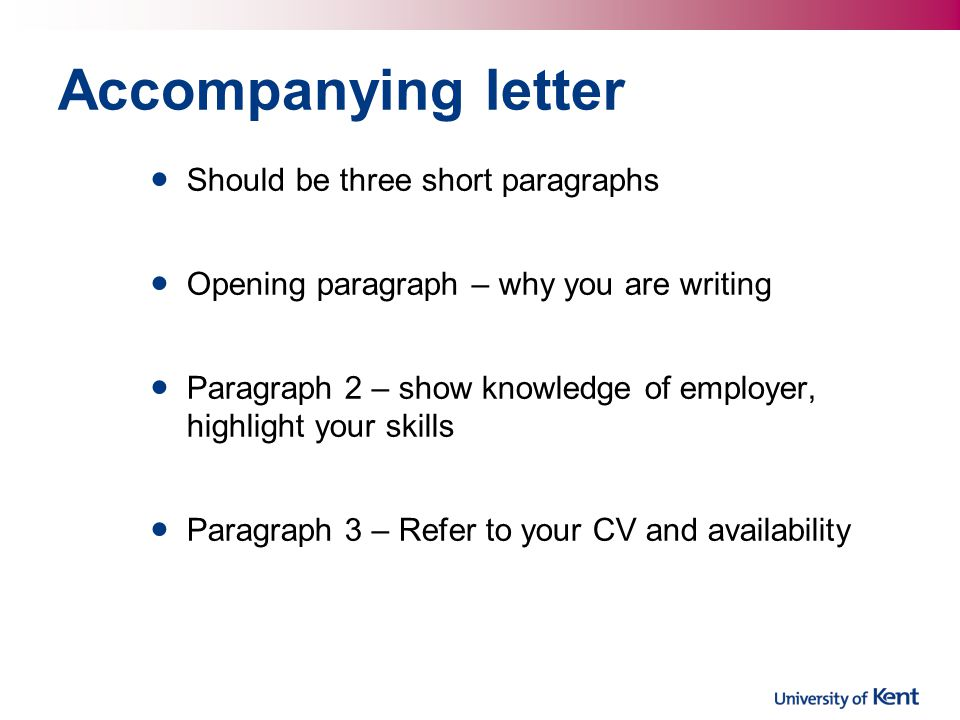 Accompanying letter Should be three short paragraphs Opening paragraph – why you are writing Paragraph 2 – show knowledge of employer, highlight your skills Paragraph 3 – Refer to your CV and availability