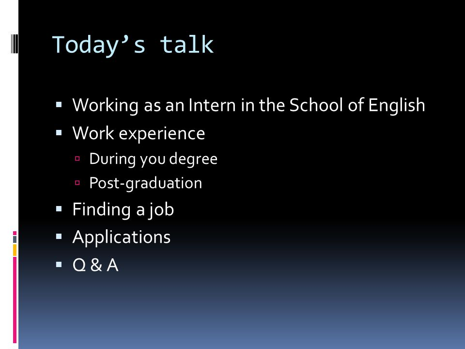 Today's talk  Working as an Intern in the School of English  Work experience  During you degree  Post-graduation  Finding a job  Applications  Q & A