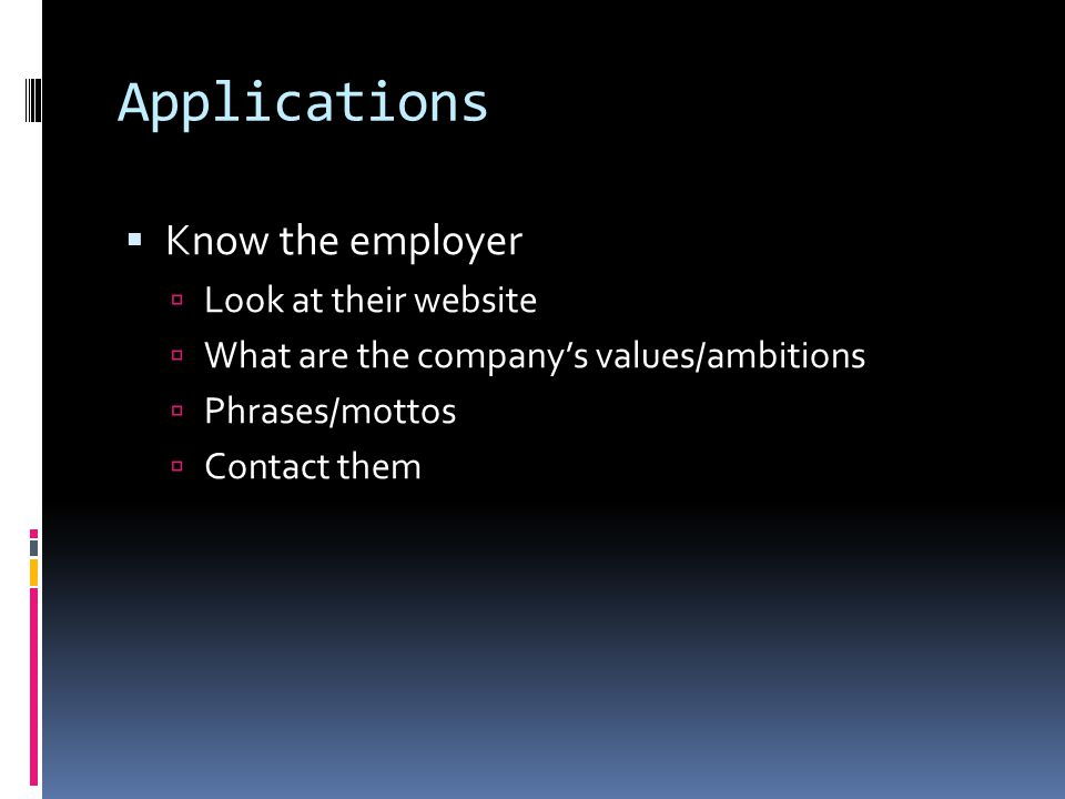 Applications  Know the employer  Look at their website  What are the company's values/ambitions  Phrases/mottos  Contact them