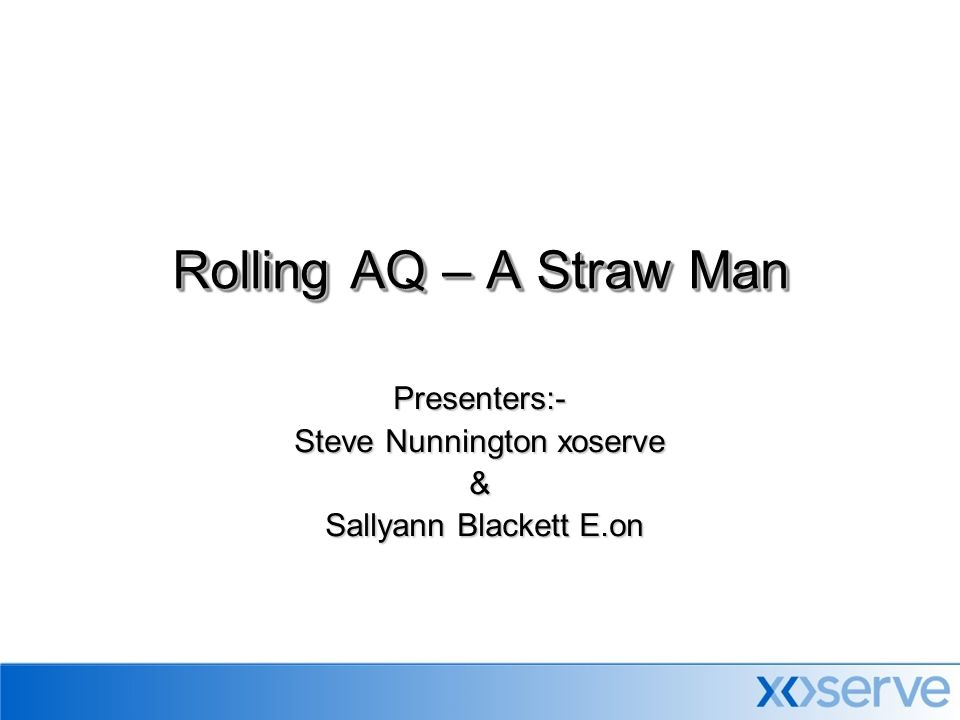 Presenters:- Steve Nunnington xoserve & Sallyann Blackett E.on Sallyann Blackett E.on Rolling AQ – A Straw Man