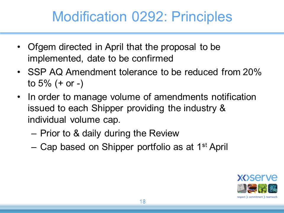 18 Modification 0292: Principles Ofgem directed in April that the proposal to be implemented, date to be confirmed SSP AQ Amendment tolerance to be reduced from 20% to 5% (+ or -) In order to manage volume of amendments notification issued to each Shipper providing the industry & individual volume cap.