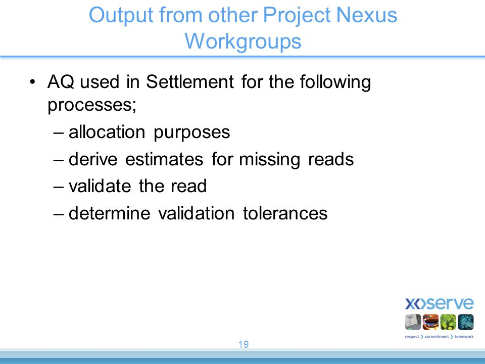 19 Output from other Project Nexus Workgroups AQ used in Settlement for the following processes; –allocation purposes –derive estimates for missing reads –validate the read –determine validation tolerances