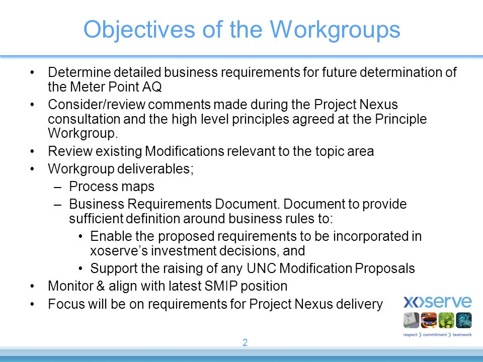 2 Objectives of the Workgroups Determine detailed business requirements for future determination of the Meter Point AQ Consider/review comments made during the Project Nexus consultation and the high level principles agreed at the Principle Workgroup.