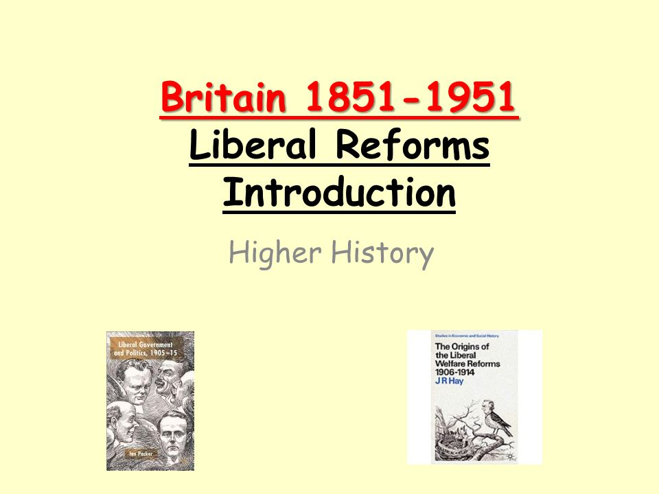 Britain 1851-1951 Britain 1851-1951 Liberal Reforms Introduction Higher History
