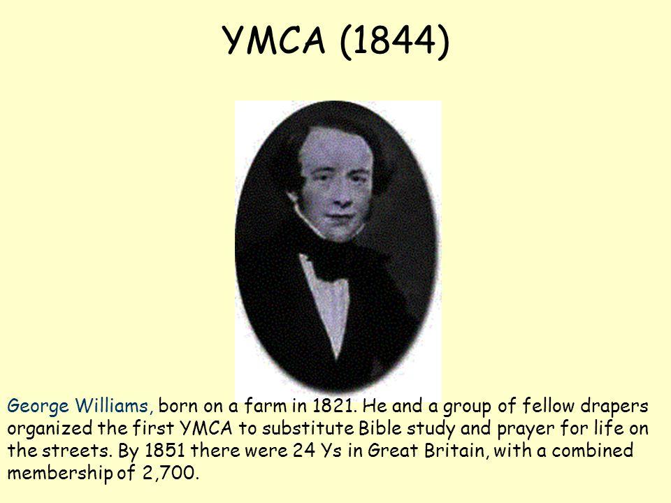 YMCA (1844) George Williams, born on a farm in 1821.