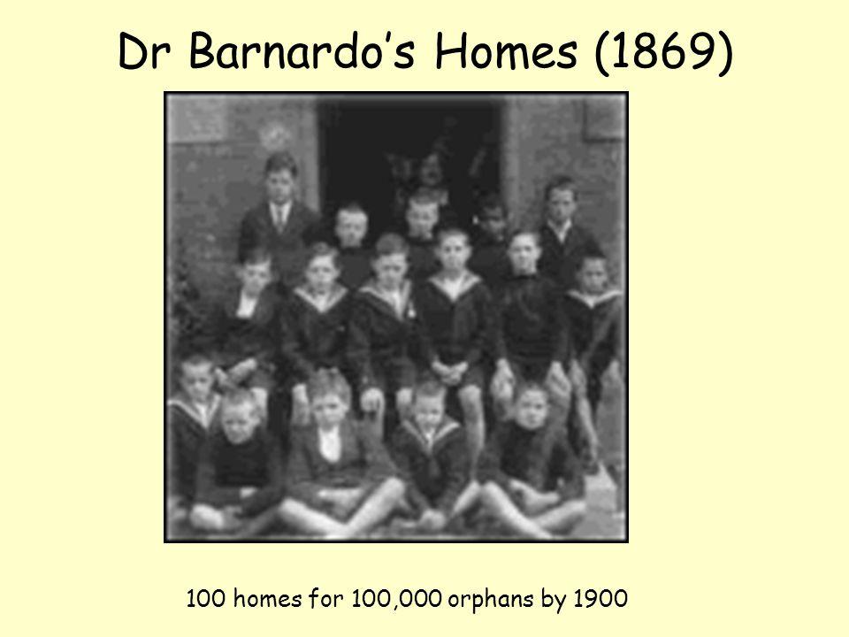 Dr Barnardo's Homes (1869) 100 homes for 100,000 orphans by 1900