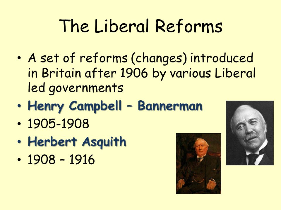 The Liberal Reforms A set of reforms (changes) introduced in Britain after 1906 by various Liberal led governments Henry Campbell – Bannerman Henry Campbell – Bannerman 1905-1908 Herbert Asquith Herbert Asquith 1908 – 1916