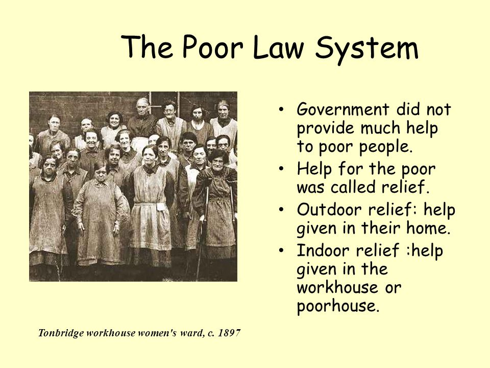 The Poor Law System Government did not provide much help to poor people.