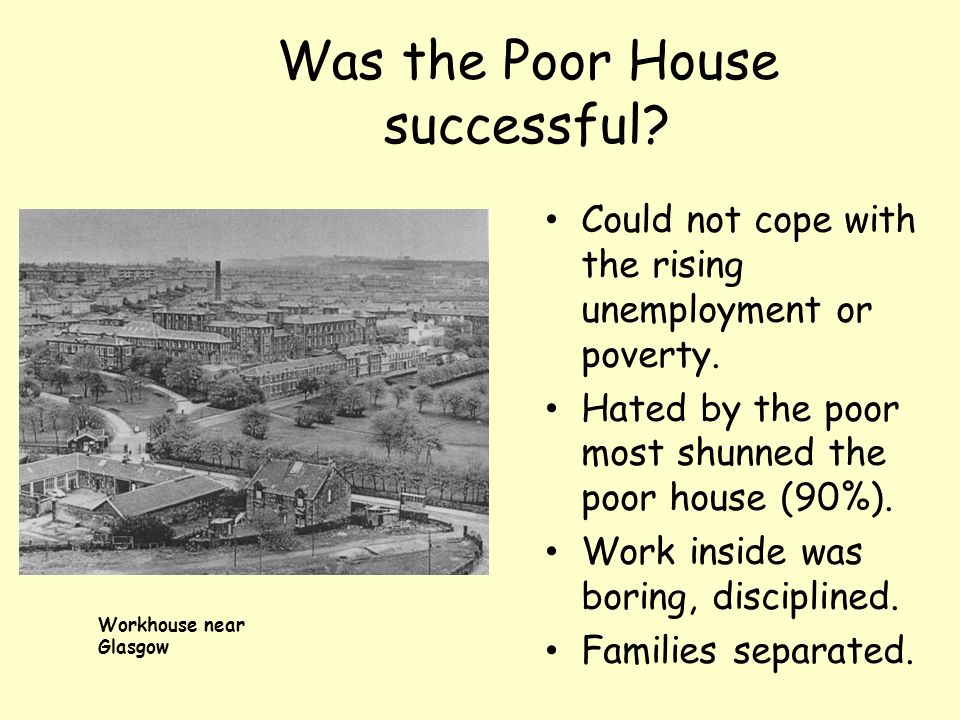Was the Poor House successful.Could not cope with the rising unemployment or poverty.