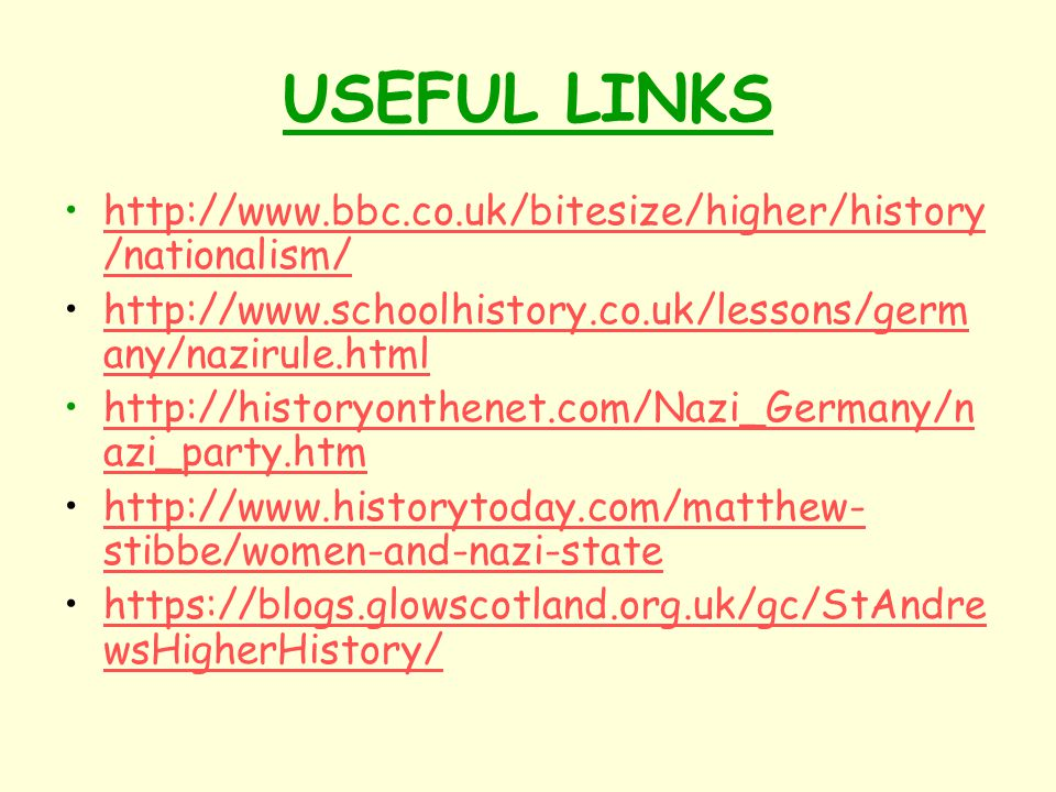 USEFUL LINKS http://www.bbc.co.uk/bitesize/higher/history /nationalism/http://www.bbc.co.uk/bitesize/higher/history /nationalism/ http://www.schoolhistory.co.uk/lessons/germ any/nazirule.htmlhttp://www.schoolhistory.co.uk/lessons/germ any/nazirule.html http://historyonthenet.com/Nazi_Germany/n azi_party.htmhttp://historyonthenet.com/Nazi_Germany/n azi_party.htm http://www.historytoday.com/matthew- stibbe/women-and-nazi-statehttp://www.historytoday.com/matthew- stibbe/women-and-nazi-state https://blogs.glowscotland.org.uk/gc/StAndre wsHigherHistory/https://blogs.glowscotland.org.uk/gc/StAndre wsHigherHistory/