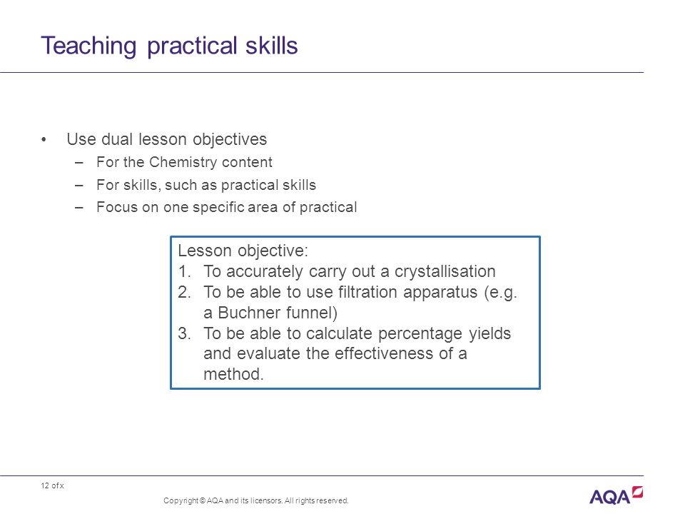 12 of x Teaching practical skills Copyright © AQA and its licensors. All rights reserved. Use dual lesson objectives –For the Chemistry content –For s