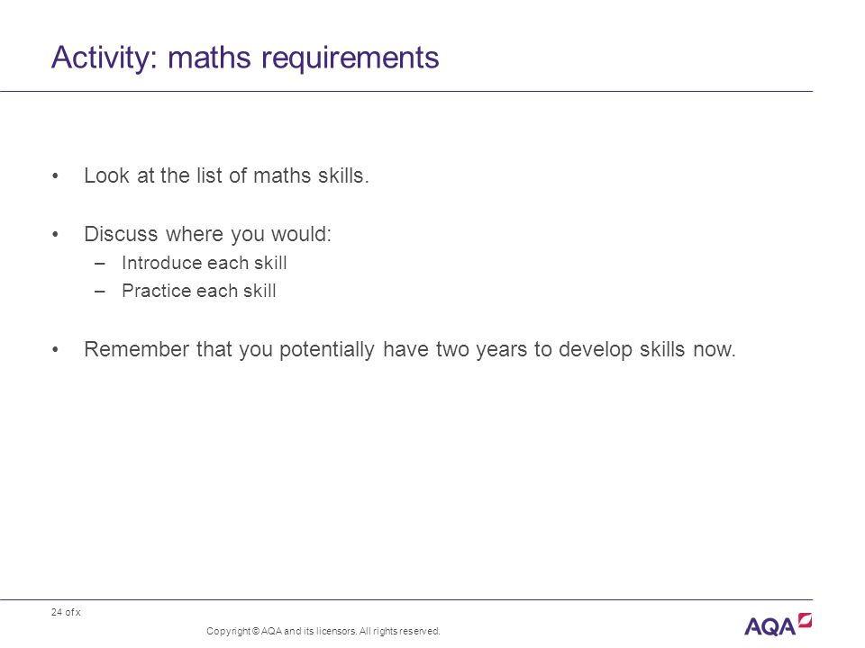 24 of x Activity: maths requirements Copyright © AQA and its licensors. All rights reserved. Look at the list of maths skills. Discuss where you would