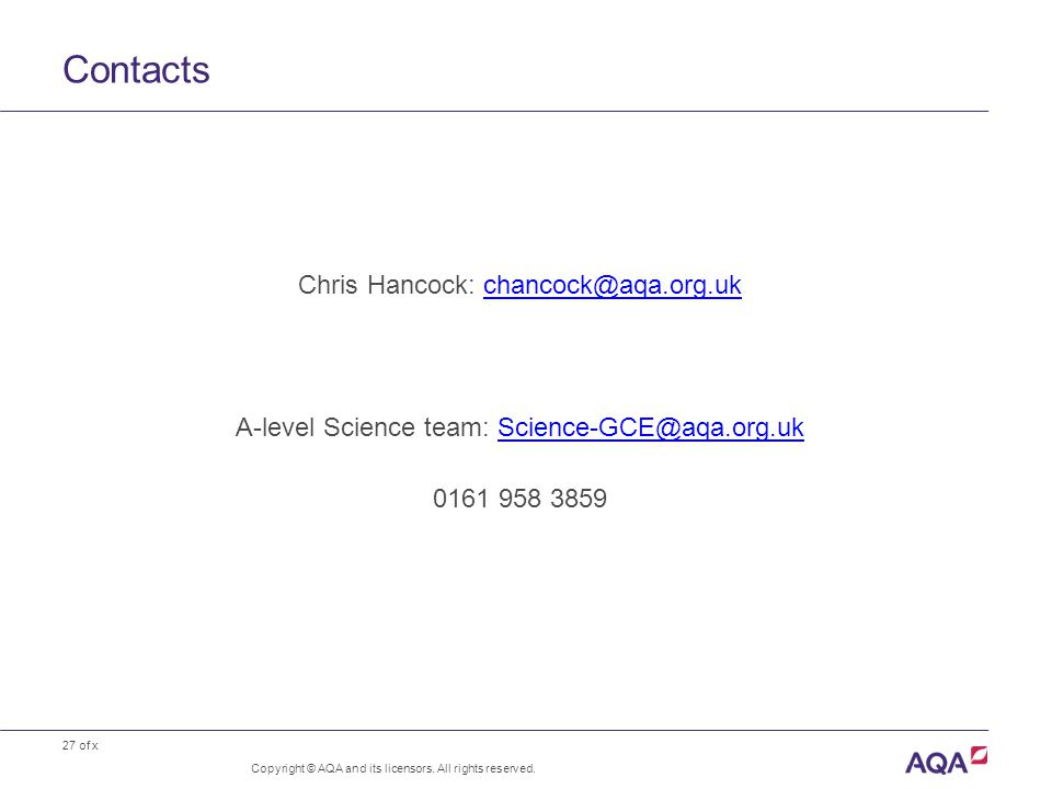 27 of x Contacts Copyright © AQA and its licensors. All rights reserved. Chris Hancock: chancock@aqa.org.ukchancock@aqa.org.uk A-level Science team: S
