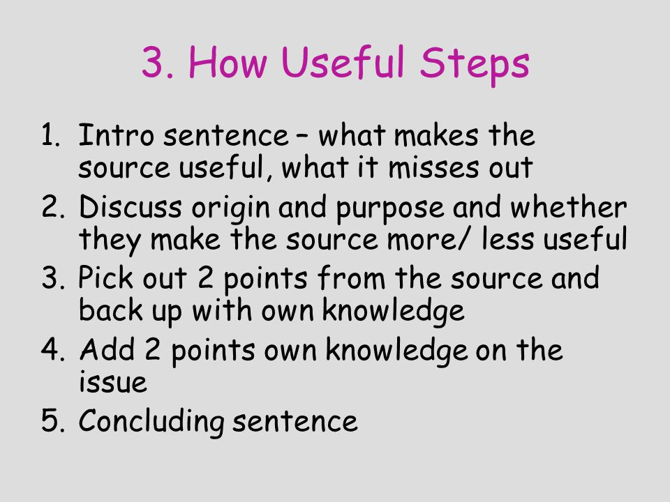 3. How Useful Steps 1.Intro sentence – what makes the source useful, what it misses out 2.Discuss origin and purpose and whether they make the source