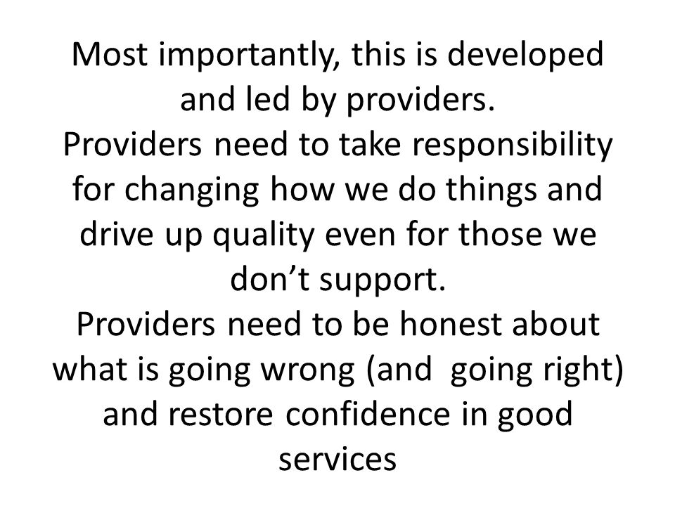 Most importantly, this is developed and led by providers. Providers need to take responsibility for changing how we do things and drive up quality eve