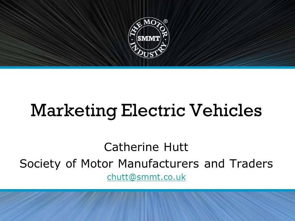 Marketing Electric Vehicles Catherine Hutt Society of Motor Manufacturers and Traders chutt@smmt.co.uk