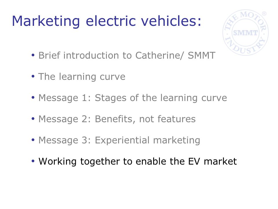 Marketing electric vehicles: Brief introduction to Catherine/ SMMT The learning curve Message 1: Stages of the learning curve Message 2: Benefits, not features Message 3: Experiential marketing Working together to enable the EV market