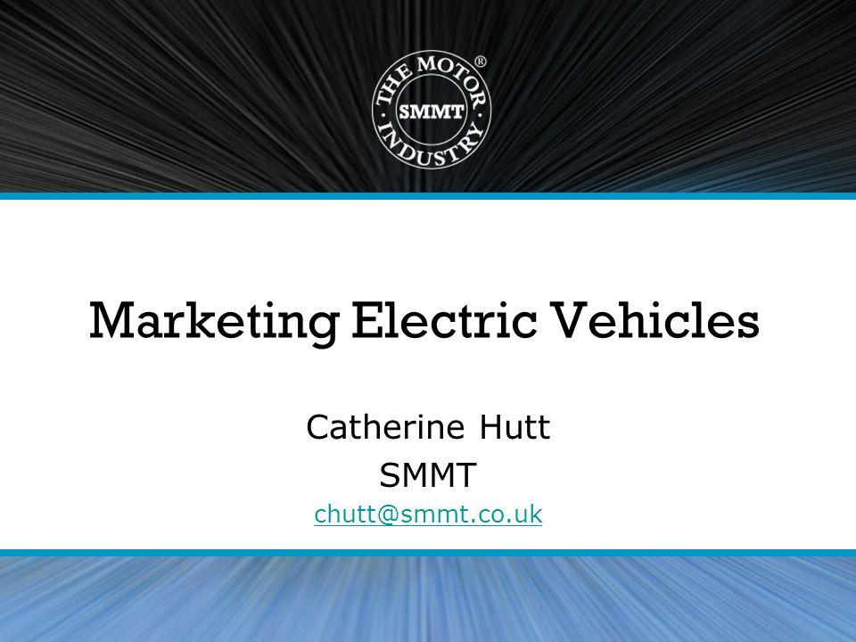 Marketing Electric Vehicles Catherine Hutt SMMT chutt@smmt.co.uk