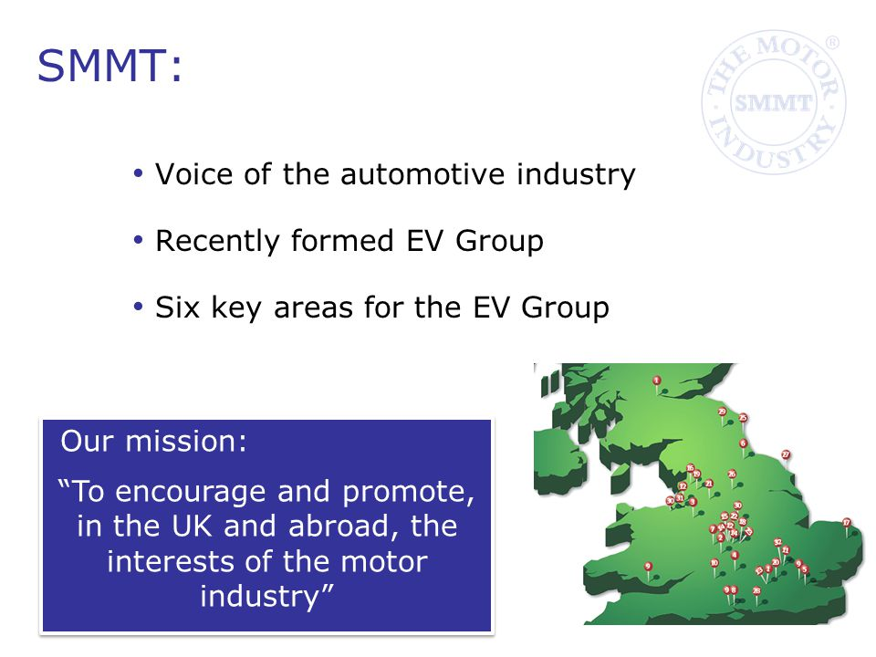 SMMT: Voice of the automotive industry Recently formed EV Group Six key areas for the EV Group Our mission: To encourage and promote, in the UK and abroad, the interests of the motor industry Our mission: To encourage and promote, in the UK and abroad, the interests of the motor industry