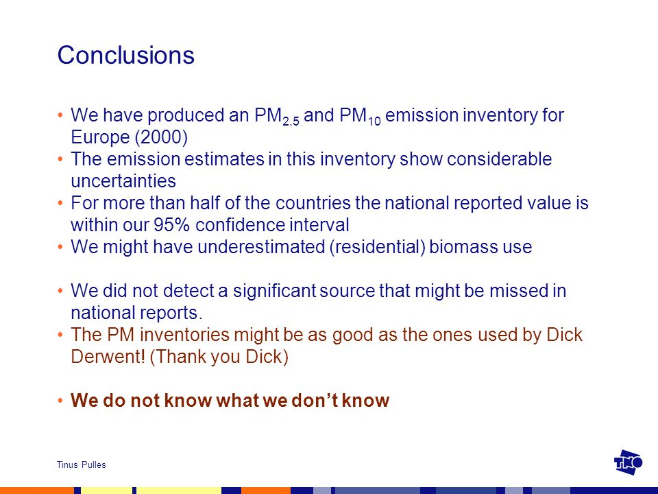Tinus Pulles Conclusions We have produced an PM 2.5 and PM 10 emission inventory for Europe (2000) The emission estimates in this inventory show considerable uncertainties For more than half of the countries the national reported value is within our 95% confidence interval We might have underestimated (residential) biomass use We did not detect a significant source that might be missed in national reports.